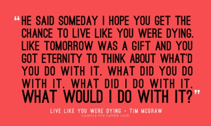 At The End Of The Day Live Like You Were Dying It Is What It Is