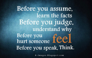 Before you assume, learn the facts_ Before you judge, understand why_ Before you hurt someone, feel_ Before you Speak, think_