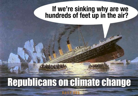 As the sinking Titanic tilts up , the Republicans on climate change: If we're sinking why are we hundreds of feet up in the air?""